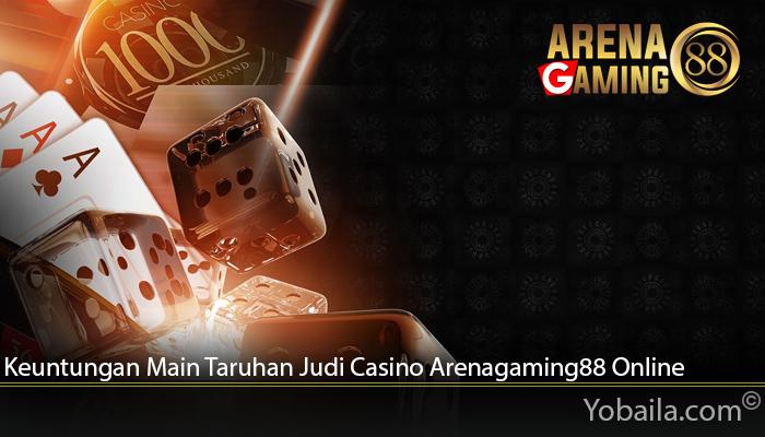 Keuntungan Main Taruhan Judi Casino Arenagaming88 Online
