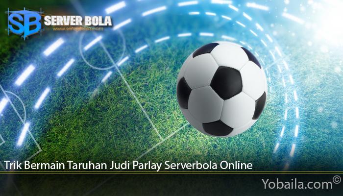 Trik Bermain Taruhan Judi Parlay Serverbola Online