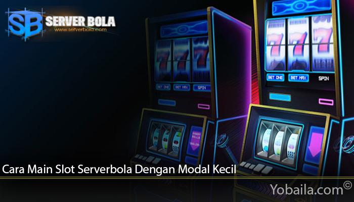Cara Main Slot Serverbola Dengan Modal Kecil