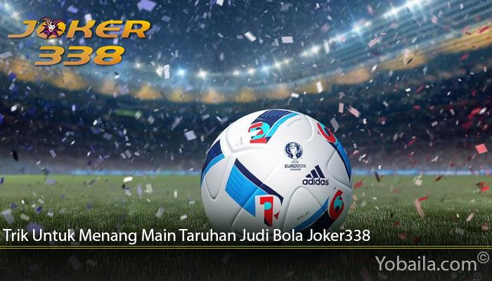 Trik Untuk Menang Main Taruhan Judi Bola Joker338